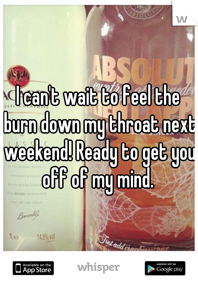 I can't wait to feel the burn down my throat next weekend! Ready to get you off of my mind.