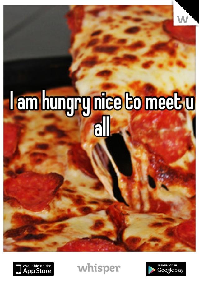 I am hungry nice to meet u all