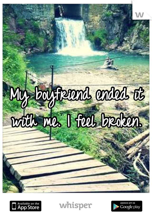 My boyfriend ended it with me. I feel broken.