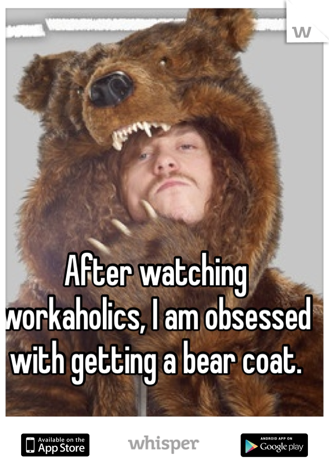 After watching workaholics, I am obsessed with getting a bear coat.