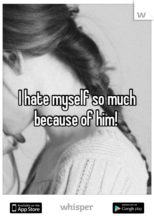 I hate myself so much because of him!