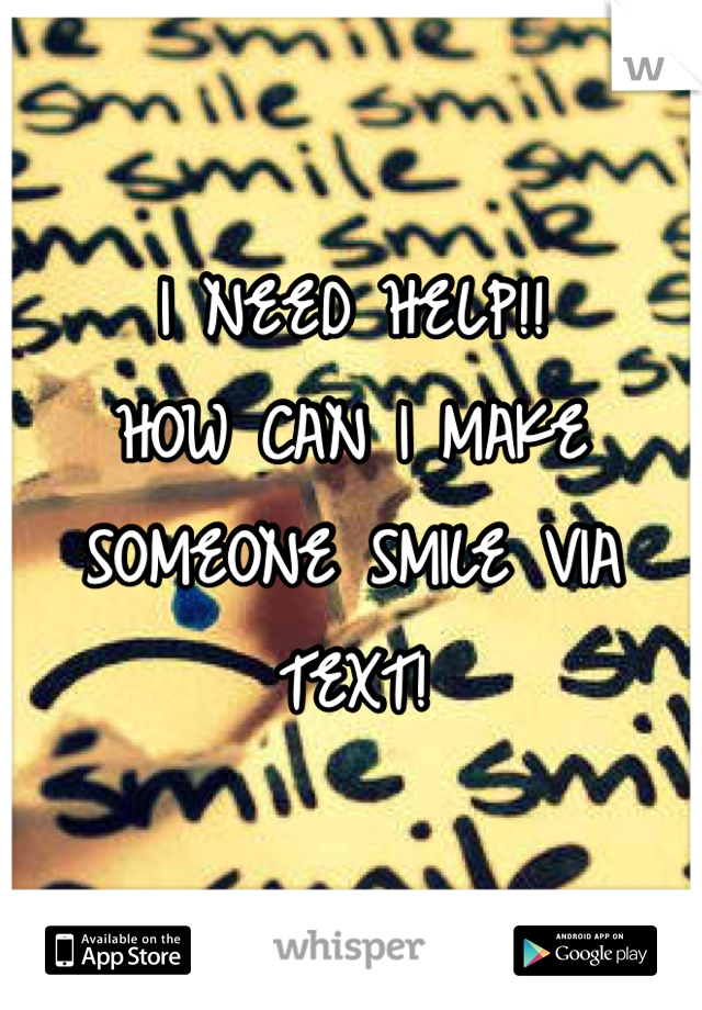 I NEED HELP!! HOW CAN I MAKE SOMEONE SMILE VIA TEXT!
