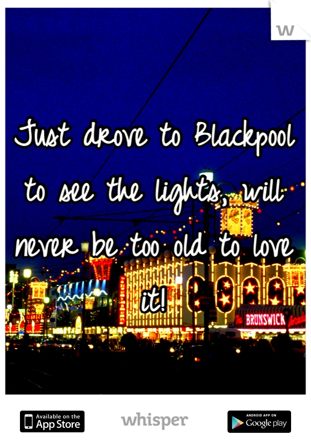 Just drove to Blackpool to see the lights, will never be too old to love it!