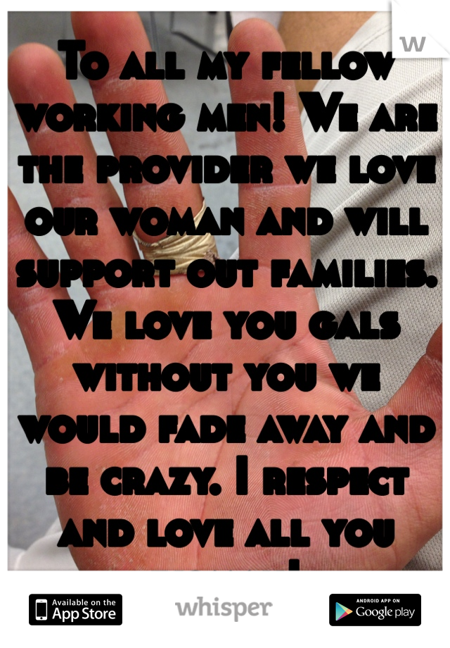 To all my fellow working men! We are the provider we love our woman and will support out families. We love you gals without you we would fade away and be crazy. I respect and love all you woman!