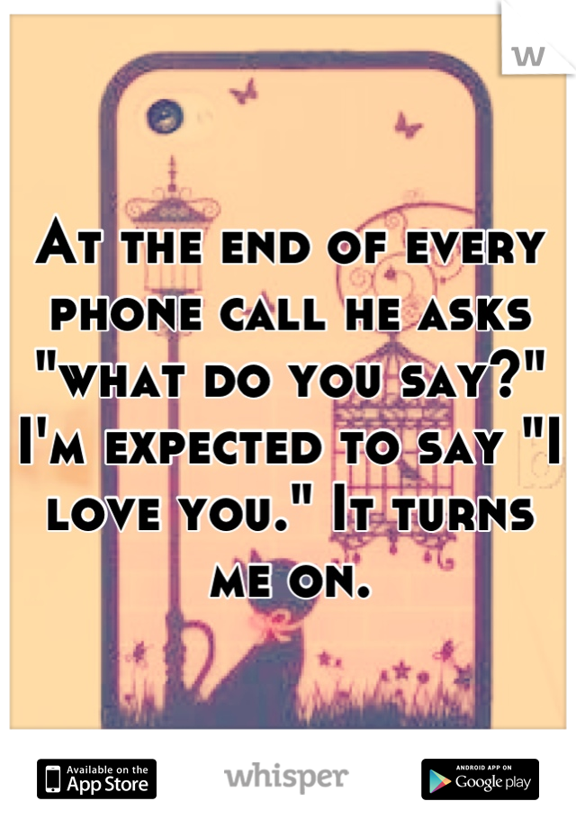 """At the end of every phone call he asks """"what do you say?"""" I'm expected to say """"I love you."""" It turns me on."""