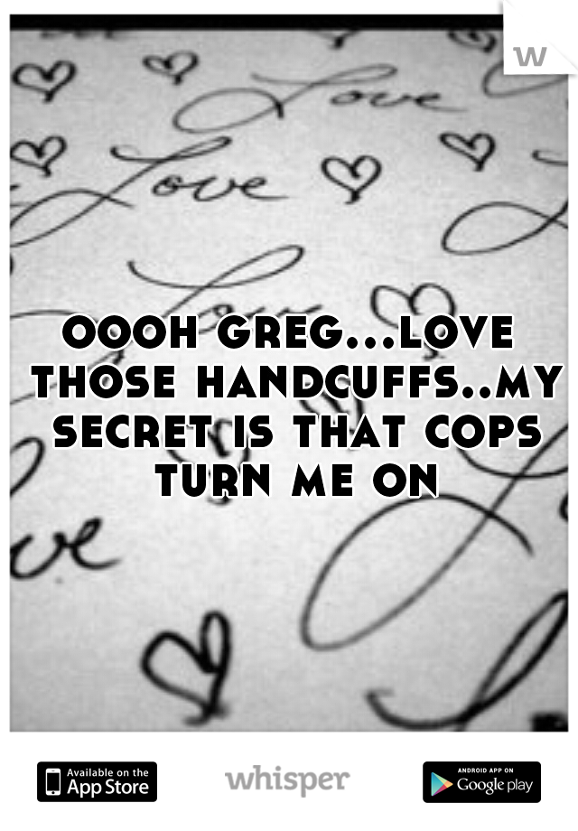 oooh greg...love those handcuffs..my secret is that cops turn me on