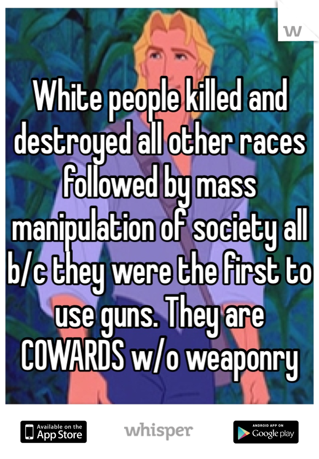 White people killed and destroyed all other races followed by mass manipulation of society all b/c they were the first to use guns. They are COWARDS w/o weaponry
