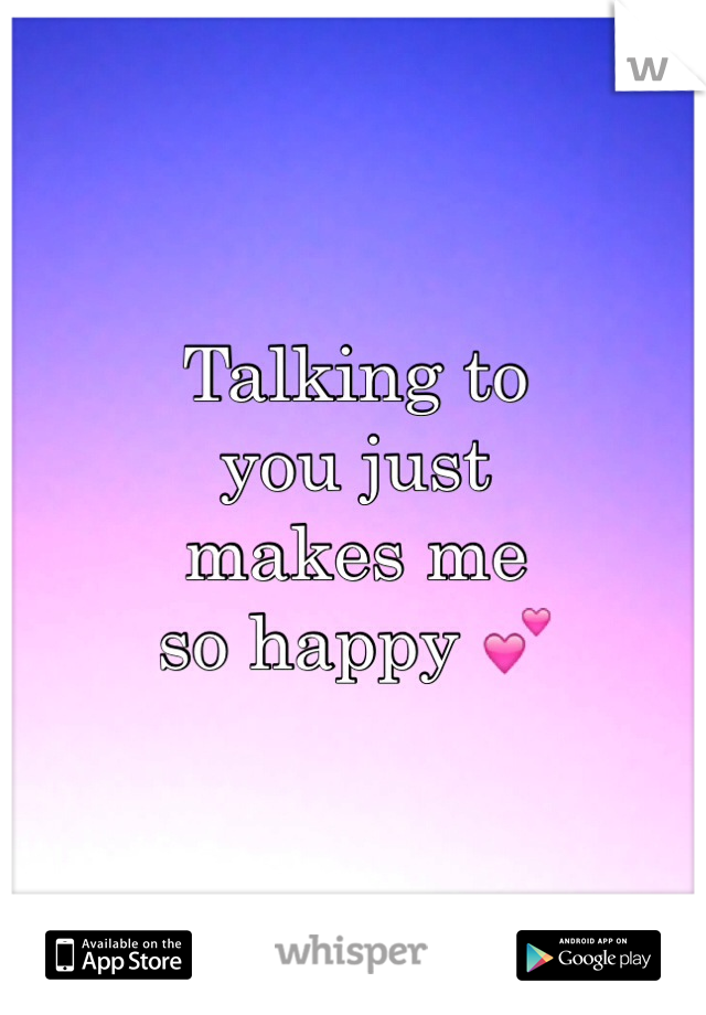 Talking to  you just  makes me  so happy 💕