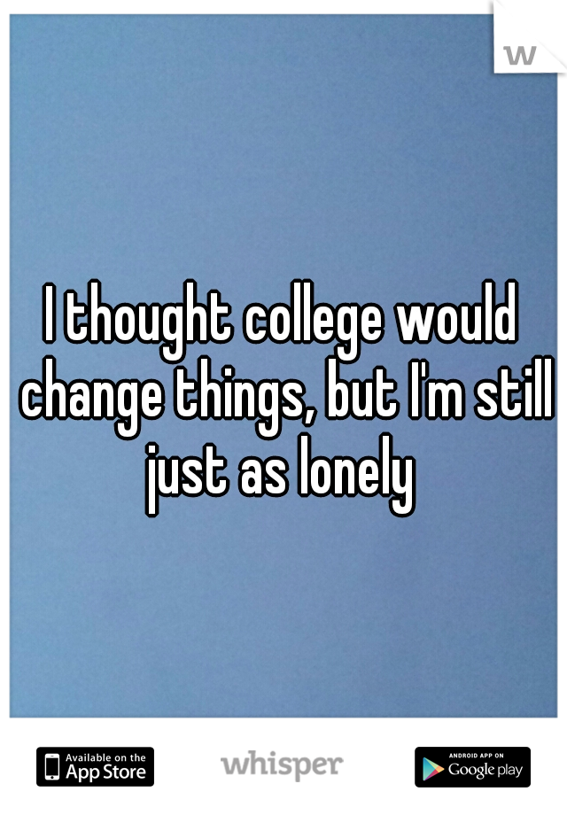 I thought college would change things, but I'm still just as lonely