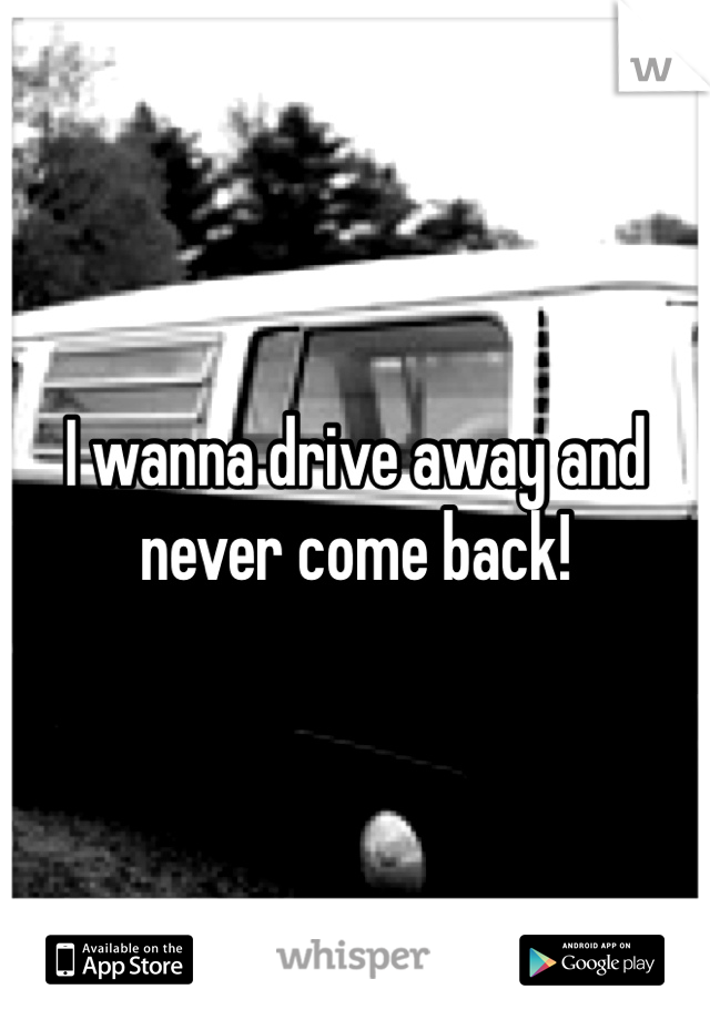 I wanna drive away and never come back!