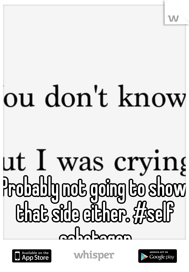 Probably not going to show that side either. #self sabotager