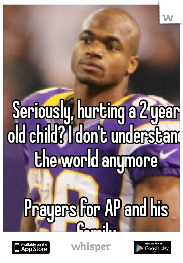 Seriously, hurting a 2 year old child? I don't understand the world anymore  Prayers for AP and his family