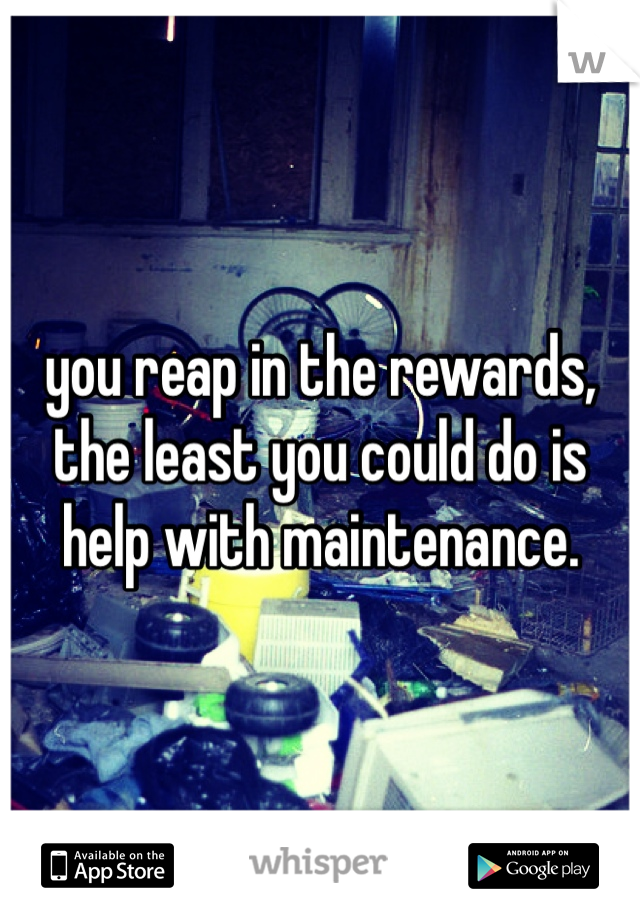 you reap in the rewards, the least you could do is help with maintenance.