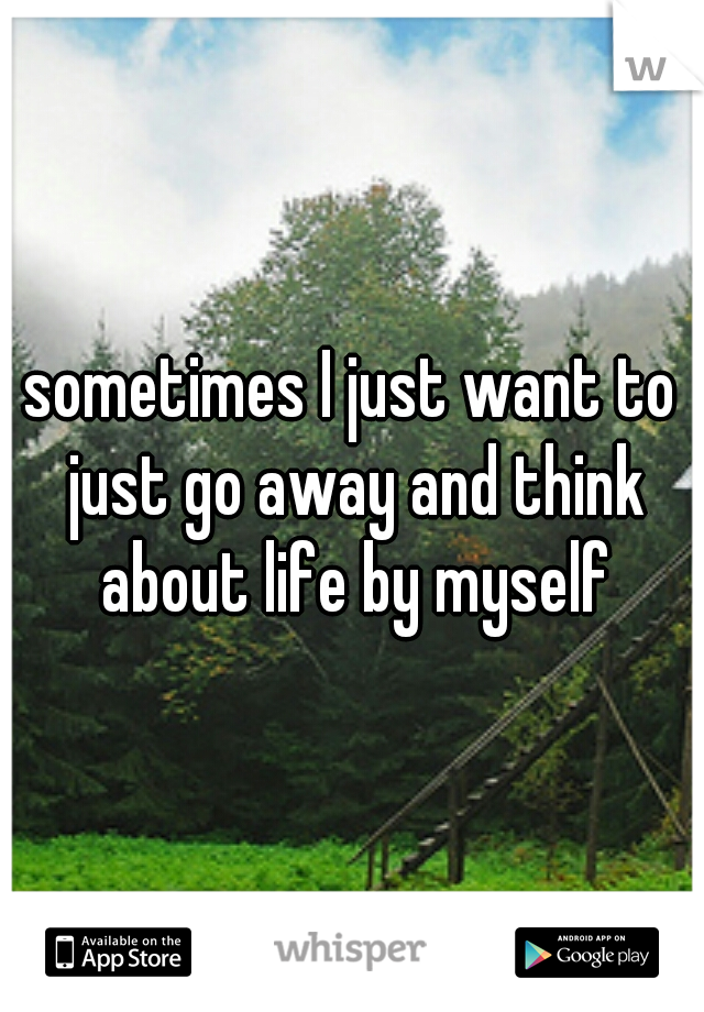 sometimes I just want to just go away and think about life by myself