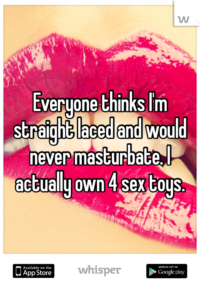Everyone thinks I'm straight laced and would never masturbate. I actually own 4 sex toys.