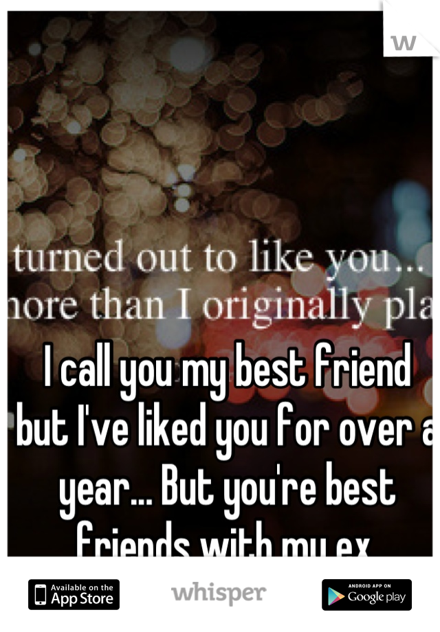 I call you my best friend but I've liked you for over a year... But you're best friends with my ex.