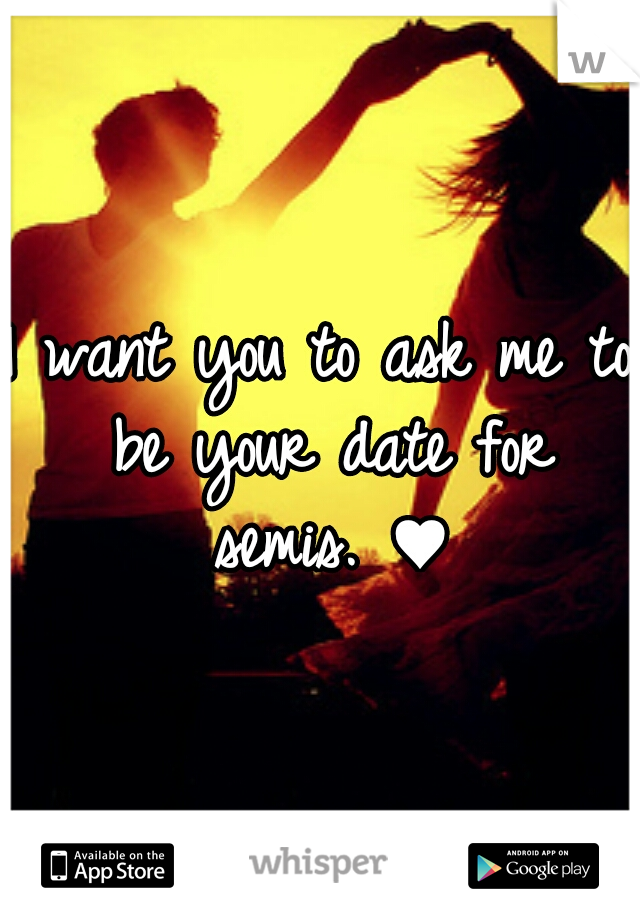 I want you to ask me to be your date for semis. ♥