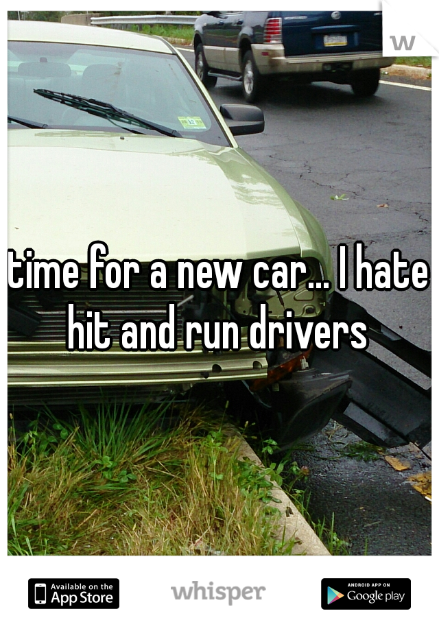 time for a new car... I hate hit and run drivers