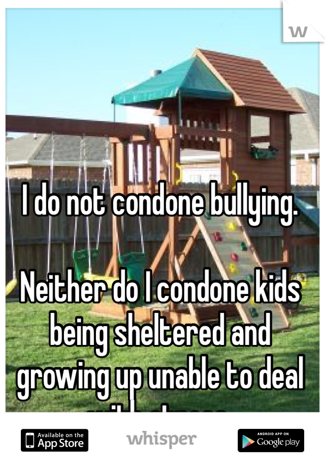 I do not condone bullying.  Neither do I condone kids being sheltered and growing up unable to deal with stress.