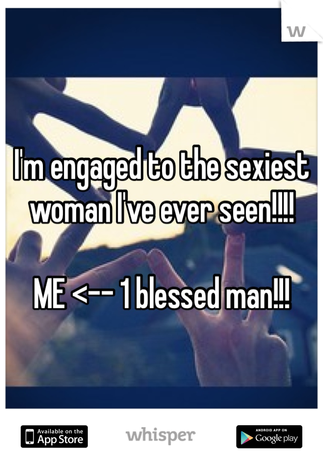 I'm engaged to the sexiest woman I've ever seen!!!!  ME <-- 1 blessed man!!!