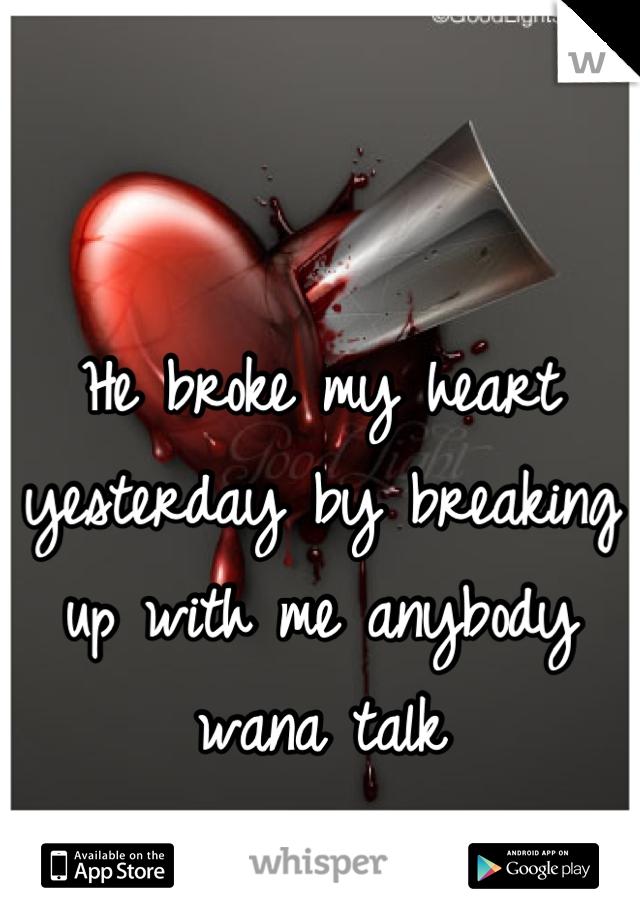 He broke my heart yesterday by breaking up with me anybody wana talk