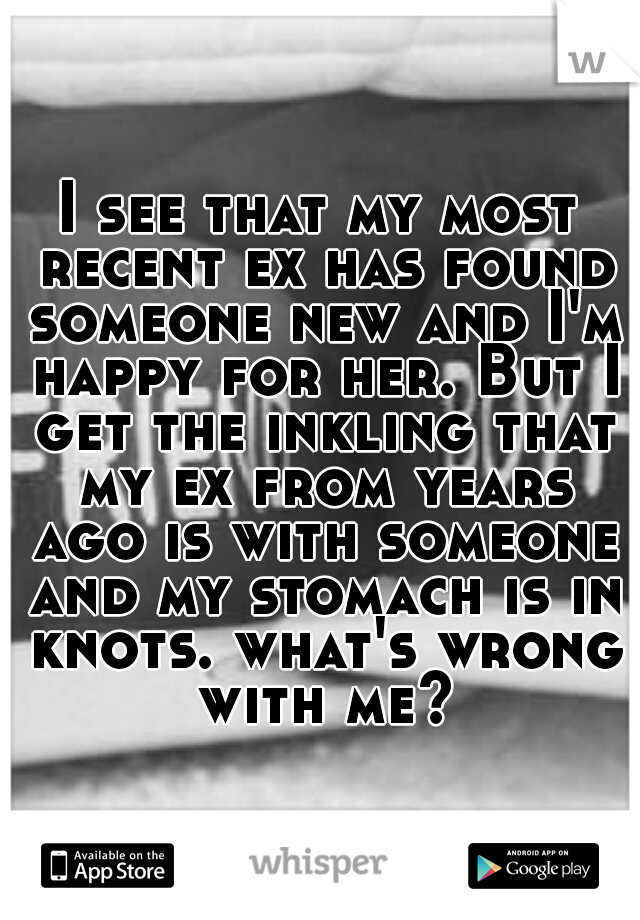 I see that my most recent ex has found someone new and I'm happy for her. But I get the inkling that my ex from years ago is with someone and my stomach is in knots. what's wrong with me?