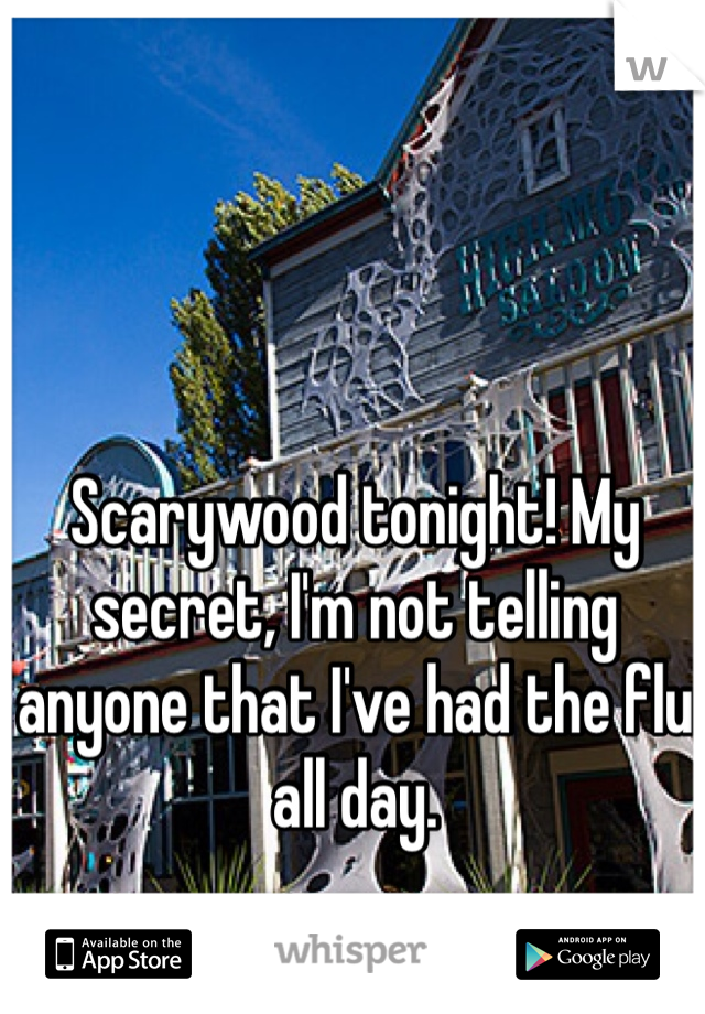 Scarywood tonight! My secret, I'm not telling anyone that I've had the flu all day.