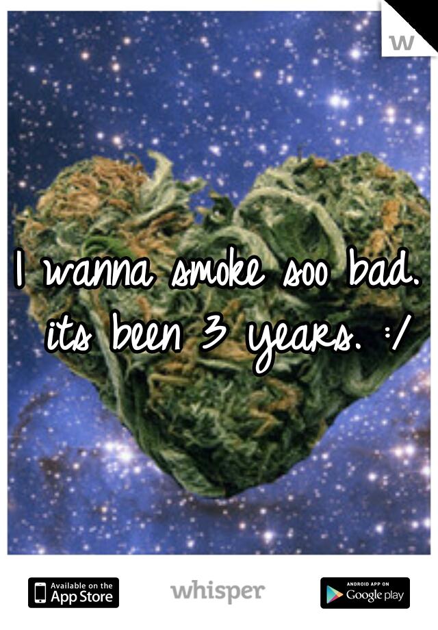 I wanna smoke soo bad. its been 3 years. :/