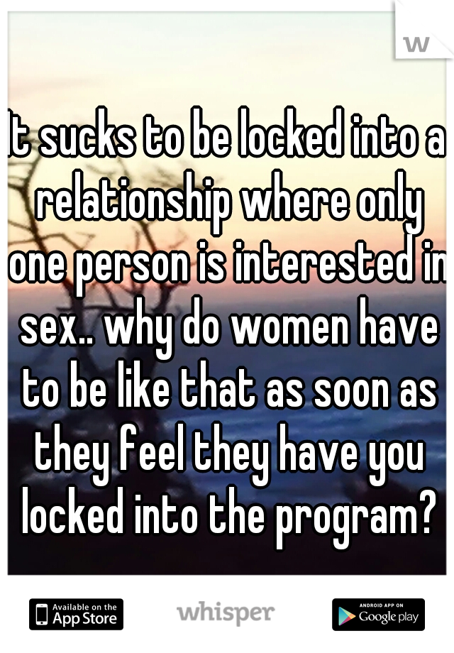 It sucks to be locked into a relationship where only one person is interested in sex.. why do women have to be like that as soon as they feel they have you locked into the program?