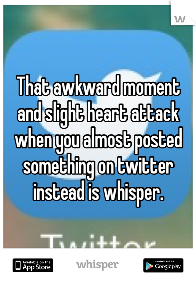 That awkward moment and slight heart attack when you almost posted something on twitter instead is whisper.