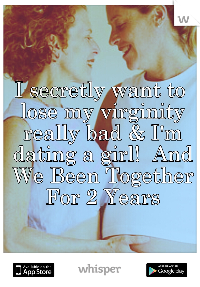 I secretly want to lose my virginity really bad & I'm dating a girl!  And We Been Together For 2 Years