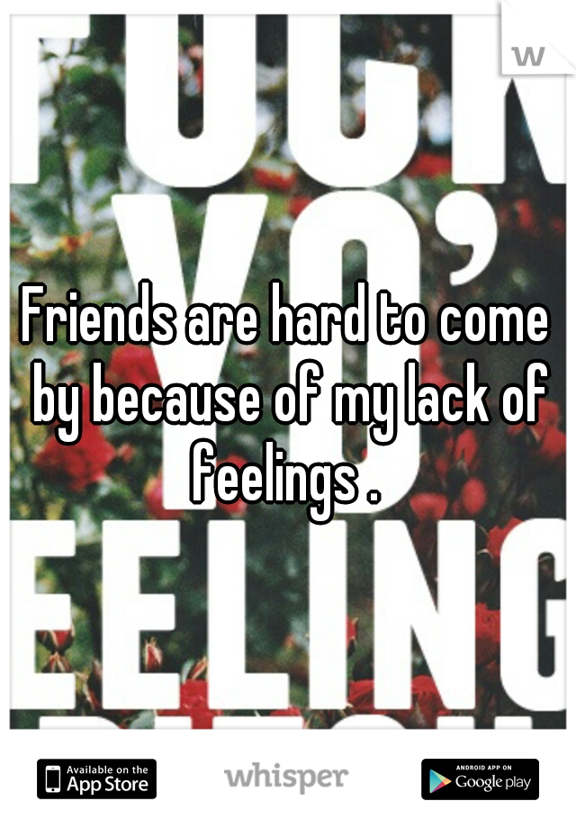 Friends are hard to come by because of my lack of feelings .