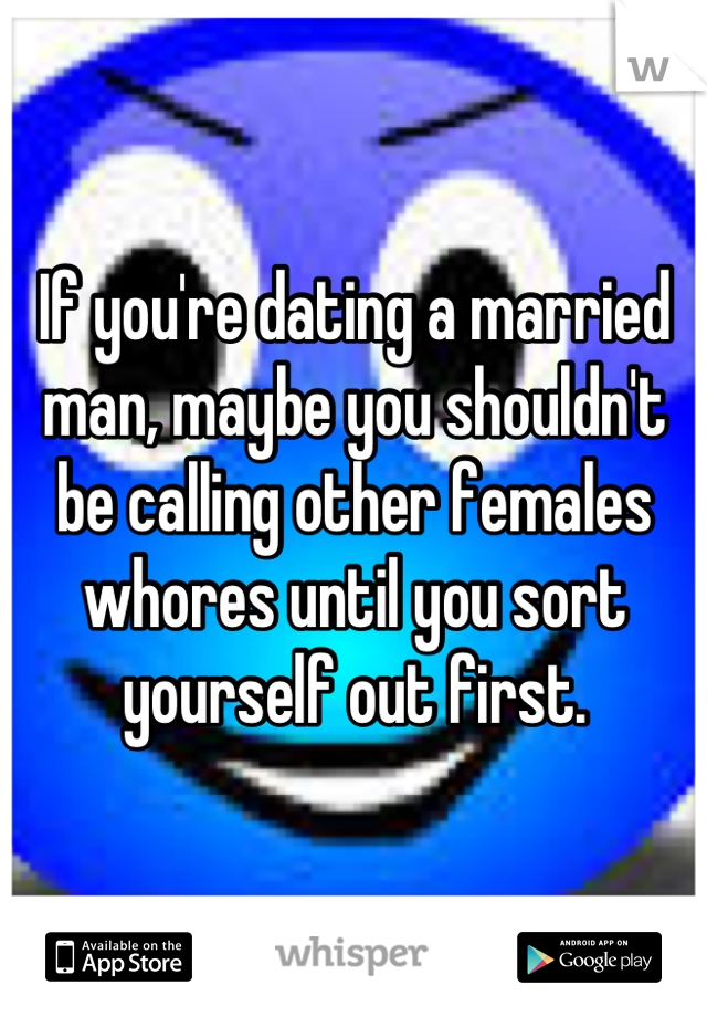 If you're dating a married man, maybe you shouldn't be calling other females whores until you sort yourself out first.