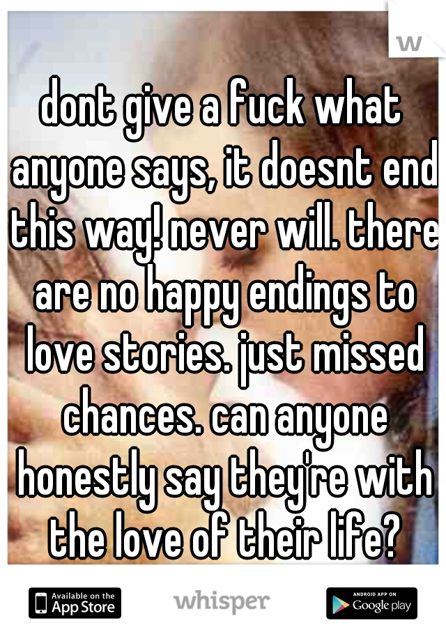 dont give a fuck what anyone says, it doesnt end this way! never will. there are no happy endings to love stories. just missed chances. can anyone honestly say they're with the love of their life?