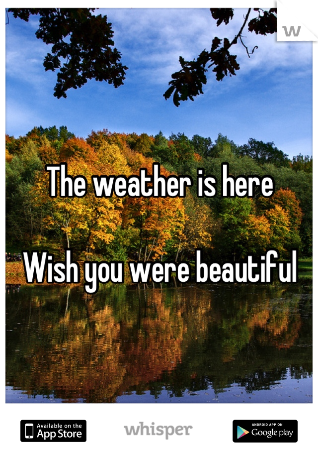 The weather is here  Wish you were beautiful