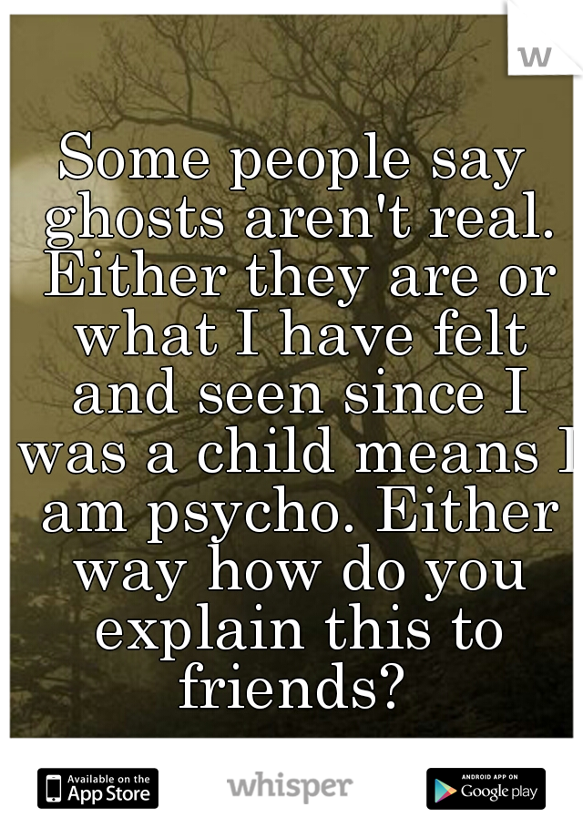 Some people say ghosts aren't real. Either they are or what I have felt and seen since I was a child means I am psycho. Either way how do you explain this to friends?