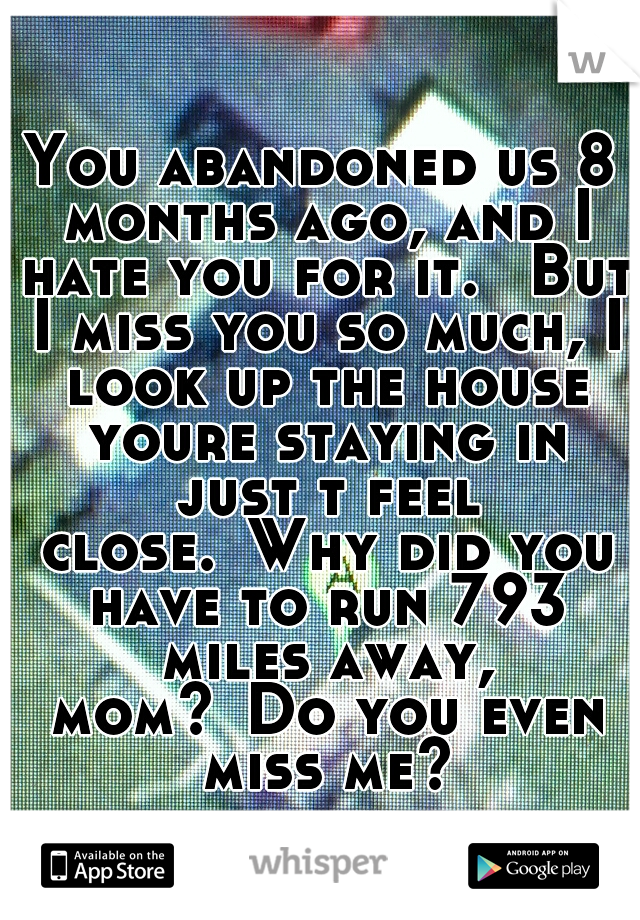 You abandoned us 8 months ago, and I hate you for it.  But I miss you so much, I look up the house youre staying in just t feel close. Why did you have to run 793 miles away, mom? Do you even miss me?