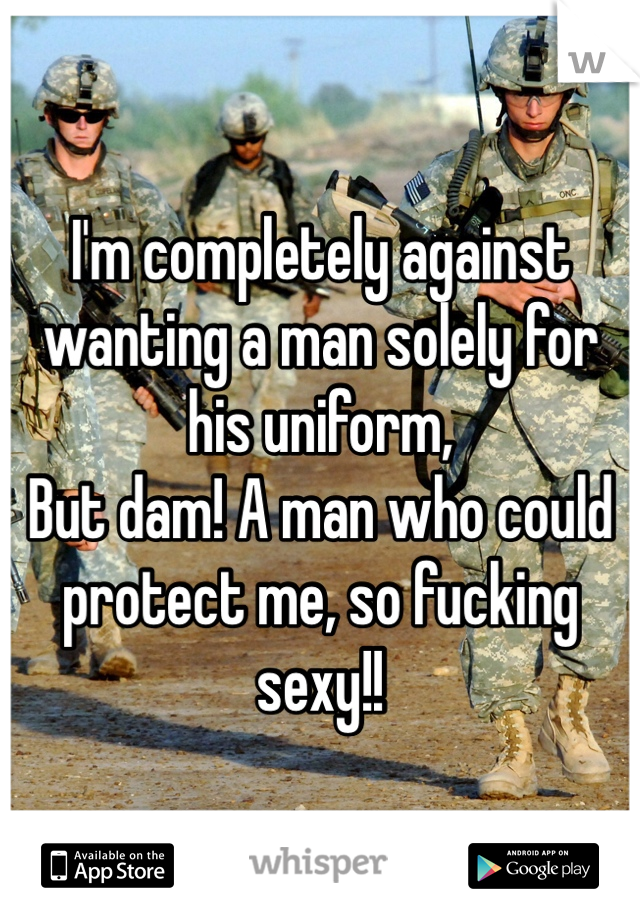 I'm completely against wanting a man solely for his uniform,  But dam! A man who could protect me, so fucking sexy!!
