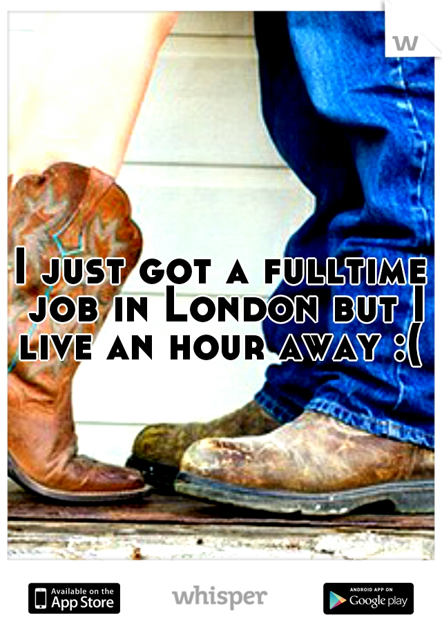 I just got a fulltime job in London but I live an hour away :(
