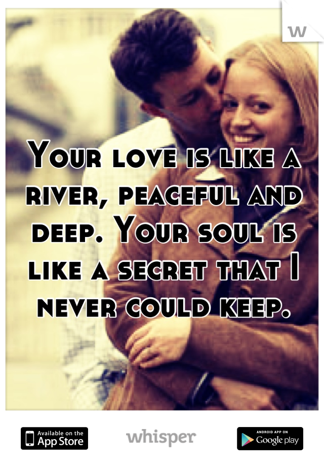 Your love is like a river, peaceful and deep. Your soul is like a secret that I never could keep.