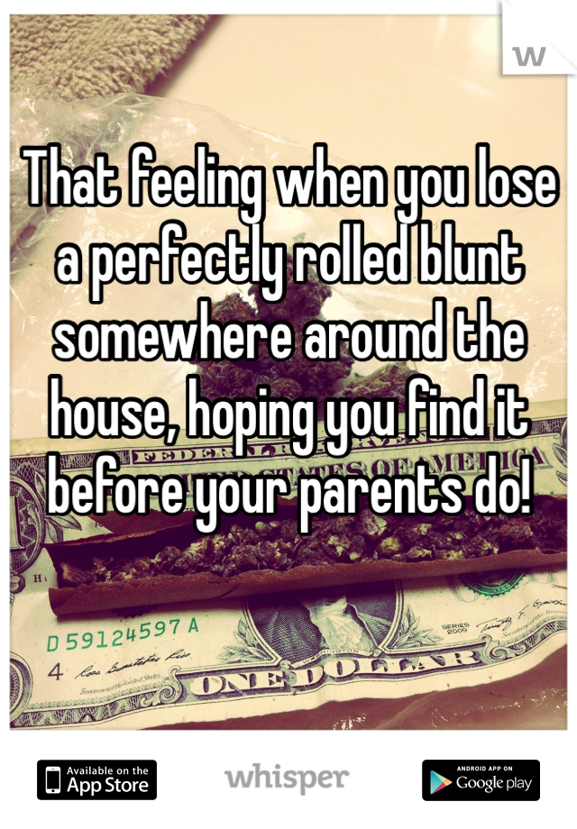 That feeling when you lose a perfectly rolled blunt somewhere around the house, hoping you find it before your parents do!