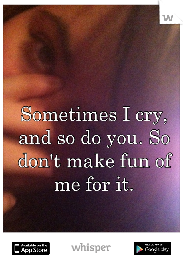 Sometimes I cry, and so do you. So don't make fun of me for it.
