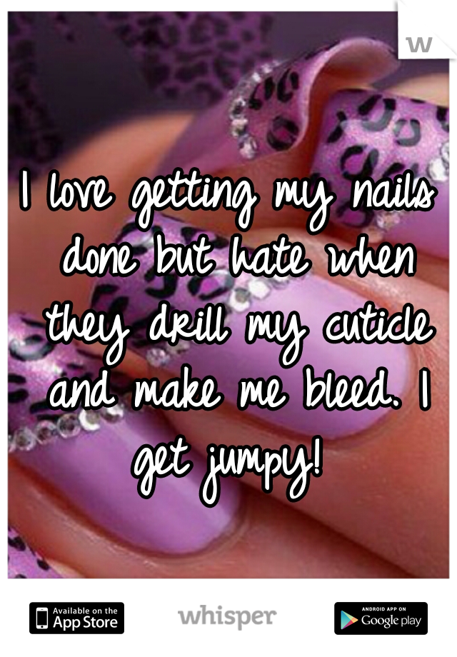 I love getting my nails done but hate when they drill my cuticle and make me bleed. I get jumpy!