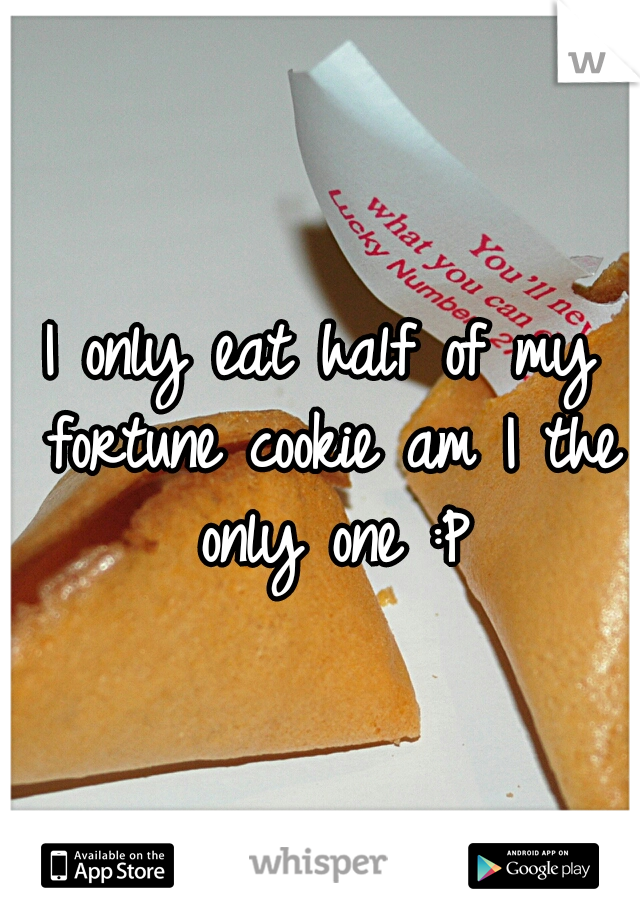I only eat half of my fortune cookie am I the only one :P