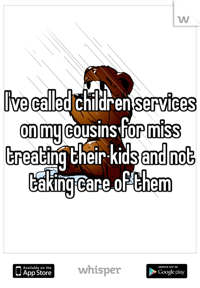 I've called children services on my cousins for miss treating their kids and not taking care of them