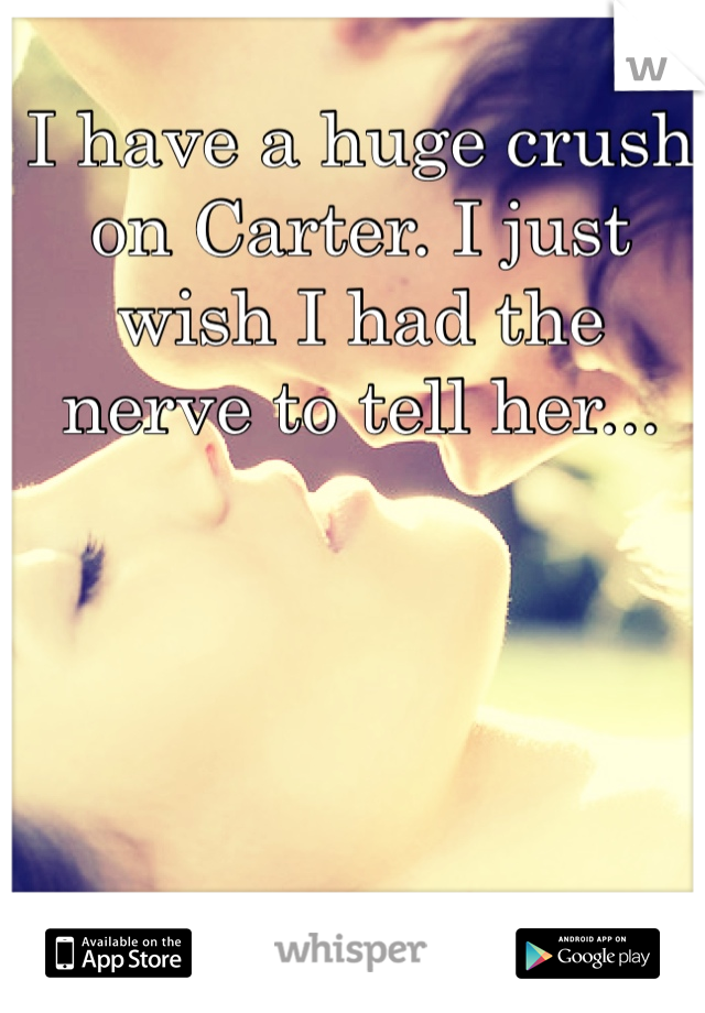 I have a huge crush on Carter. I just wish I had the nerve to tell her...