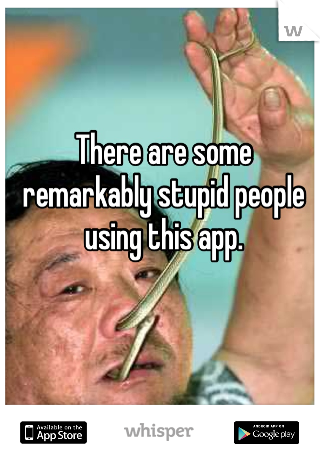 There are some remarkably stupid people using this app.