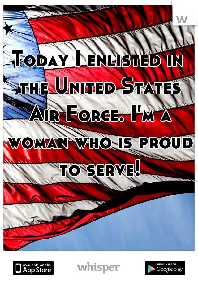 Today I enlisted in the United States Air Force. I'm a woman who is proud to serve!