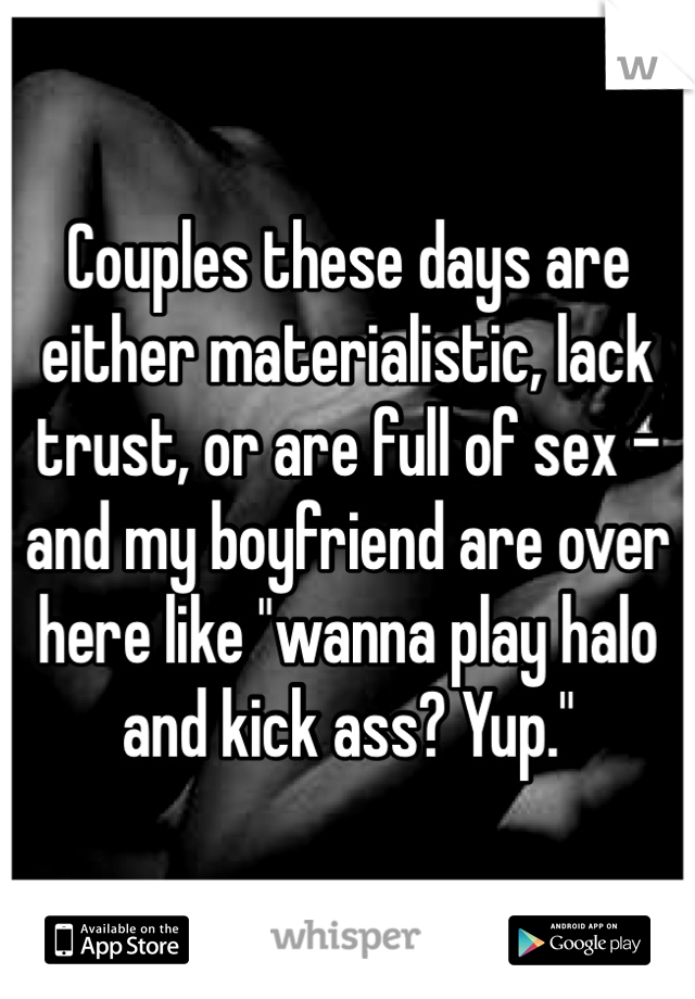 "Couples these days are either materialistic, lack trust, or are full of sex - and my boyfriend are over here like ""wanna play halo and kick ass? Yup."""