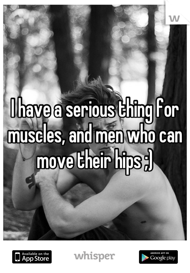 I have a serious thing for muscles, and men who can move their hips ;)